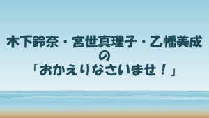 木下鈴奈・宮世真理子・乙幡美成の「おかえりなさいませ!」【新番組】